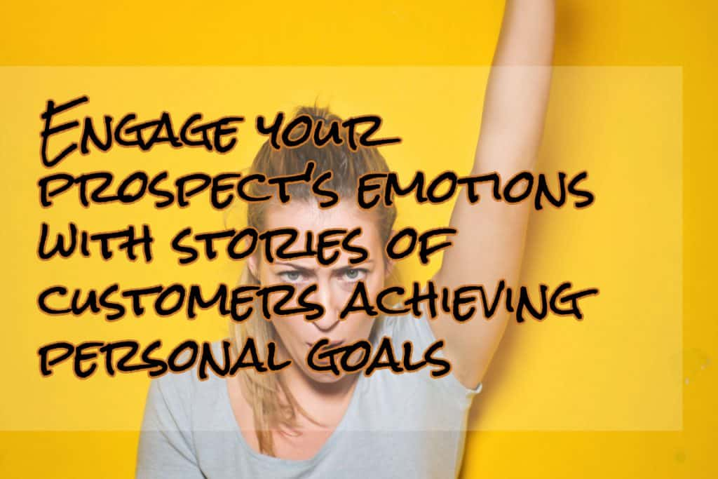Engage your prospect's emotions with stories of customers achieving personal goals