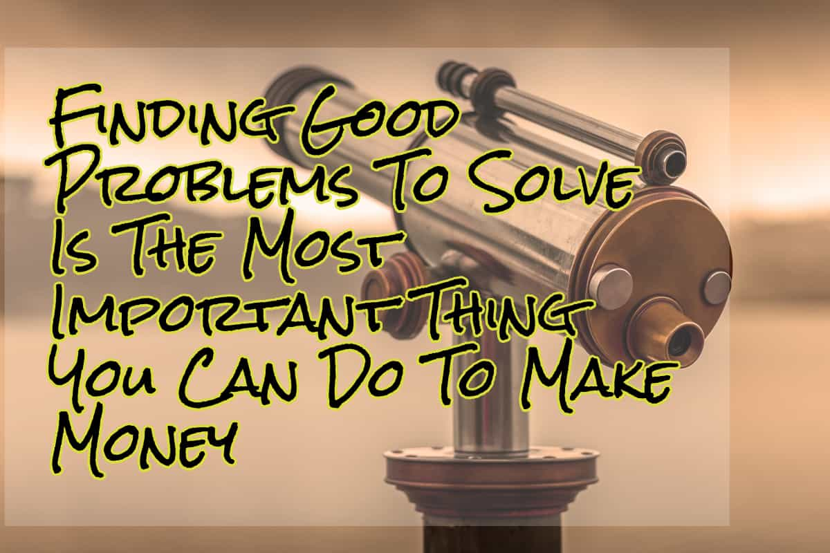 Finding goo problems to solve is the most important thing you can do to make money